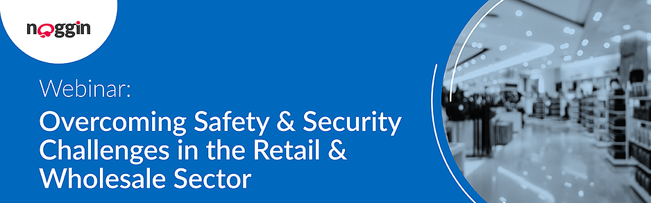 Noggin Webinar - Overcoming Safety & Security Challenges in the Retail & Wholesale Sector - 2 March 2021