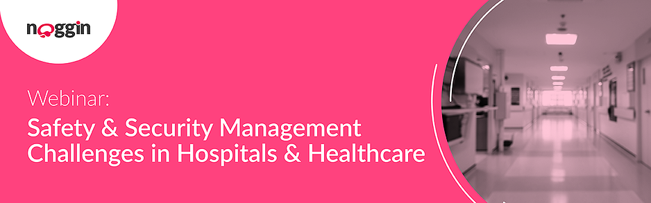 Noggin Webinar - Safety & Security Management Challenges in Hospitals & Healthcare - 25 February 2021