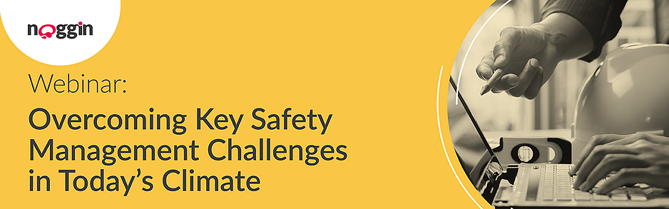 Noggin Webinar - Overcoming Key Safety Management Challenges in Todays Climate